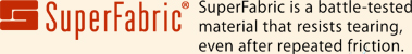 Super Fabric SuperFabric is a battle-tested material that resists tearing, even after repeated friction.